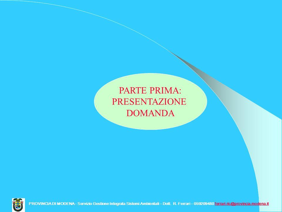 PARTE PRIMA: PRESENTAZIONE DOMANDA PROVINCIA DI MODENA - Servizio Gestione Integrata Sistemi Ambientali – Dott. R. Ferrari – 059209480 ferrari.ric@pro