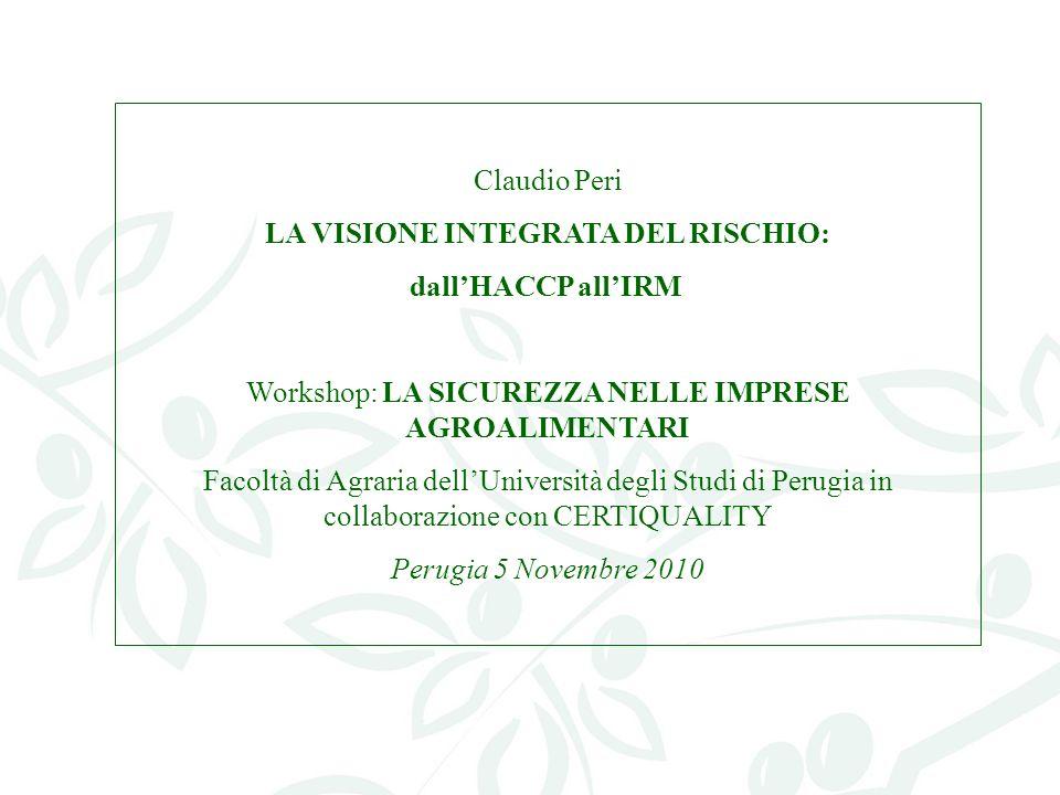 Claudio Peri LA VISIONE INTEGRATA DEL RISCHIO: dallHACCP allIRM Workshop: LA SICUREZZA NELLE IMPRESE AGROALIMENTARI Facoltà di Agraria dellUniversità degli Studi di Perugia in collaborazione con CERTIQUALITY Perugia 5 Novembre 2010