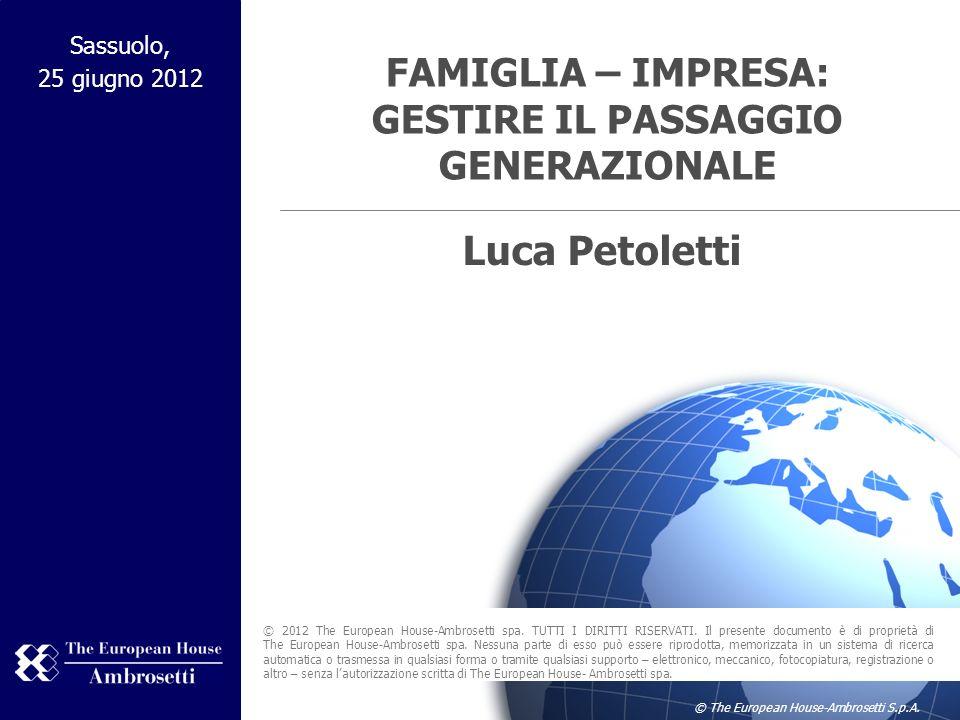 © The European House-Ambrosetti S.p.A. FAMIGLIA – IMPRESA: GESTIRE IL PASSAGGIO GENERAZIONALE Sassuolo, 25 giugno 2012 © 2012 The European House-Ambro
