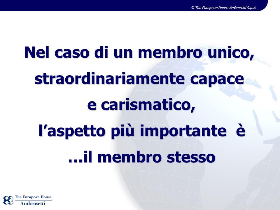 © The European House-Ambrosetti S.p.A. Nel caso di un membro unico, straordinariamente capace e carismatico, laspetto più importante è …il membro stes