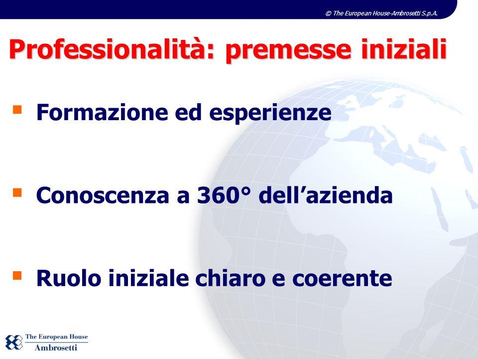 © The European House-Ambrosetti S.p.A. Professionalità: premesse iniziali Formazione ed esperienze Conoscenza a 360° dellazienda Ruolo iniziale chiaro