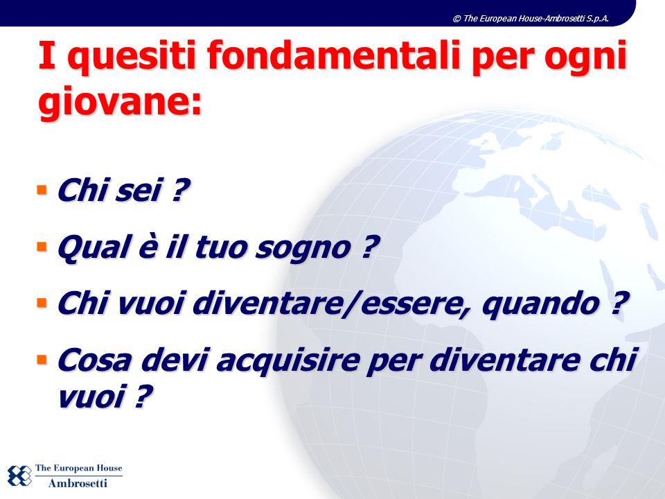 © The European House-Ambrosetti S.p.A. I quesiti fondamentali per ogni giovane: Chi sei ? Chi sei ? Qual è il tuo sogno ? Qual è il tuo sogno ? Chi vu