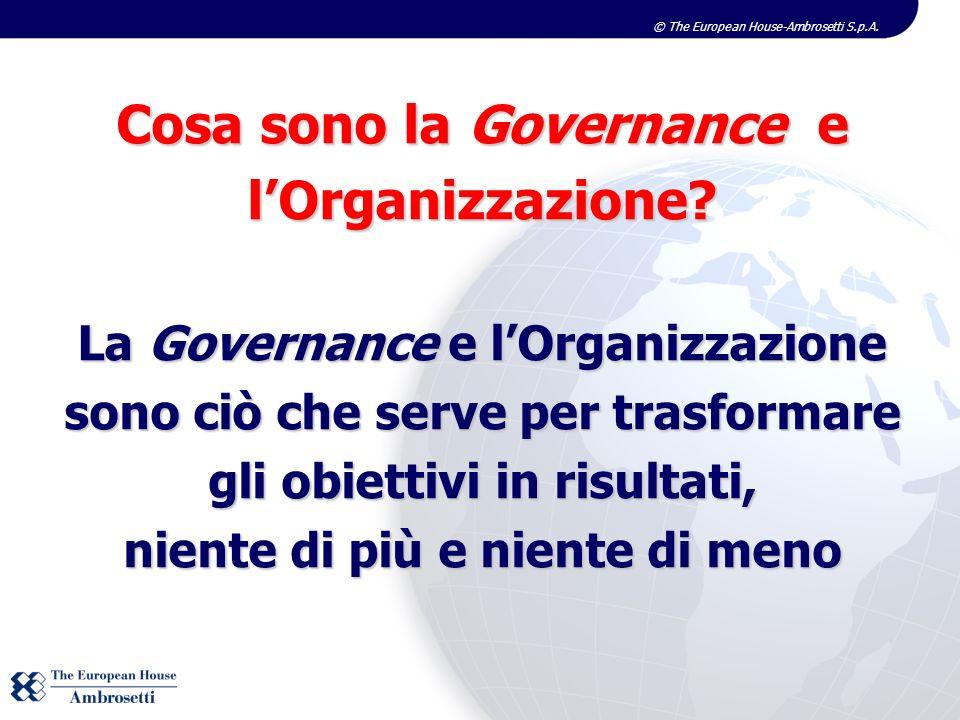© The European House-Ambrosetti S.p.A. Cosa sono la Governance e lOrganizzazione? La Governance e lOrganizzazione sono ciò che serve per trasformare g