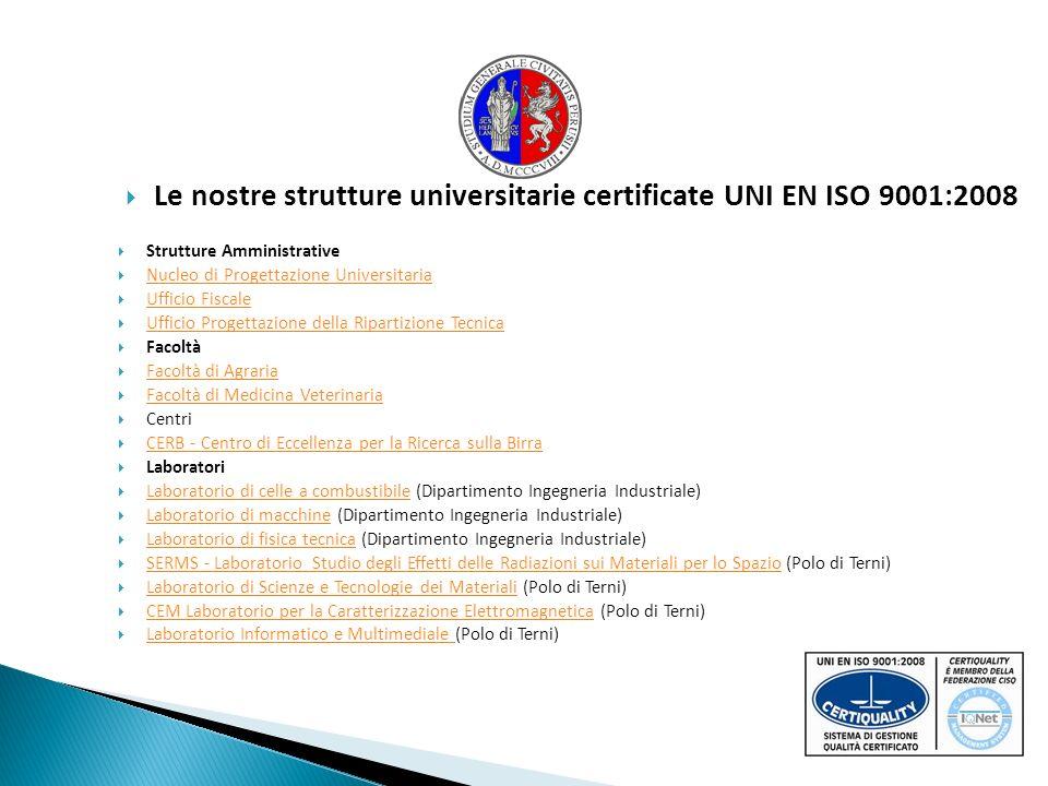 Le nostre strutture universitarie certificate UNI EN ISO 9001:2008 Strutture Amministrative Nucleo di Progettazione Universitaria Ufficio Fiscale Ufficio Progettazione della Ripartizione Tecnica Facoltà Facoltà di Agraria Facoltà di Medicina Veterinaria Centri CERB - Centro di Eccellenza per la Ricerca sulla Birra Laboratori Laboratorio di celle a combustibile (Dipartimento Ingegneria Industriale) Laboratorio di celle a combustibile Laboratorio di macchine (Dipartimento Ingegneria Industriale) Laboratorio di macchine Laboratorio di fisica tecnica (Dipartimento Ingegneria Industriale) Laboratorio di fisica tecnica SERMS - Laboratorio Studio degli Effetti delle Radiazioni sui Materiali per lo Spazio (Polo di Terni) SERMS - Laboratorio Studio degli Effetti delle Radiazioni sui Materiali per lo Spazio Laboratorio di Scienze e Tecnologie dei Materiali (Polo di Terni) Laboratorio di Scienze e Tecnologie dei Materiali CEM Laboratorio per la Caratterizzazione Elettromagnetica (Polo di Terni) CEM Laboratorio per la Caratterizzazione Elettromagnetica Laboratorio Informatico e Multimediale (Polo di Terni) Laboratorio Informatico e Multimediale