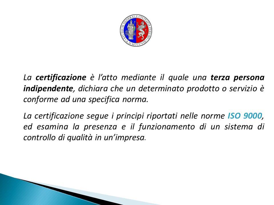 La certificazione è latto mediante il quale una terza persona indipendente, dichiara che un determinato prodotto o servizio è conforme ad una specific