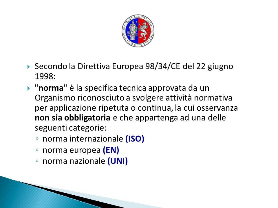 Secondo la Direttiva Europea 98/34/CE del 22 giugno 1998: norma è la specifica tecnica approvata da un Organismo riconosciuto a svolgere attività normativa per applicazione ripetuta o continua, la cui osservanza non sia obbligatoria e che appartenga ad una delle seguenti categorie: norma internazionale (ISO) norma europea (EN) norma nazionale (UNI)