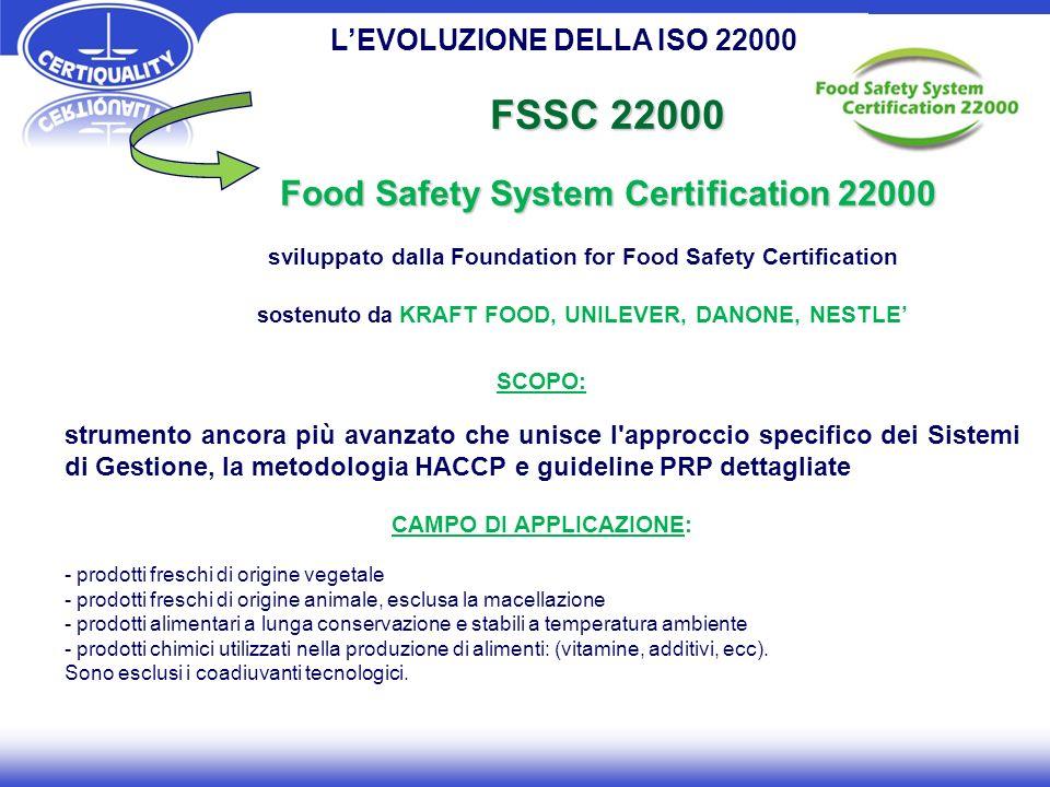 FSSC 22000 Food Safety System Certification 22000 SCOPO: strumento ancora più avanzato che unisce l approccio specifico dei Sistemi di Gestione, la metodologia HACCP e guideline PRP dettagliate CAMPO DI APPLICAZIONE: - prodotti freschi di origine vegetale - prodotti freschi di origine animale, esclusa la macellazione - prodotti alimentari a lunga conservazione e stabili a temperatura ambiente - prodotti chimici utilizzati nella produzione di alimenti: (vitamine, additivi, ecc).