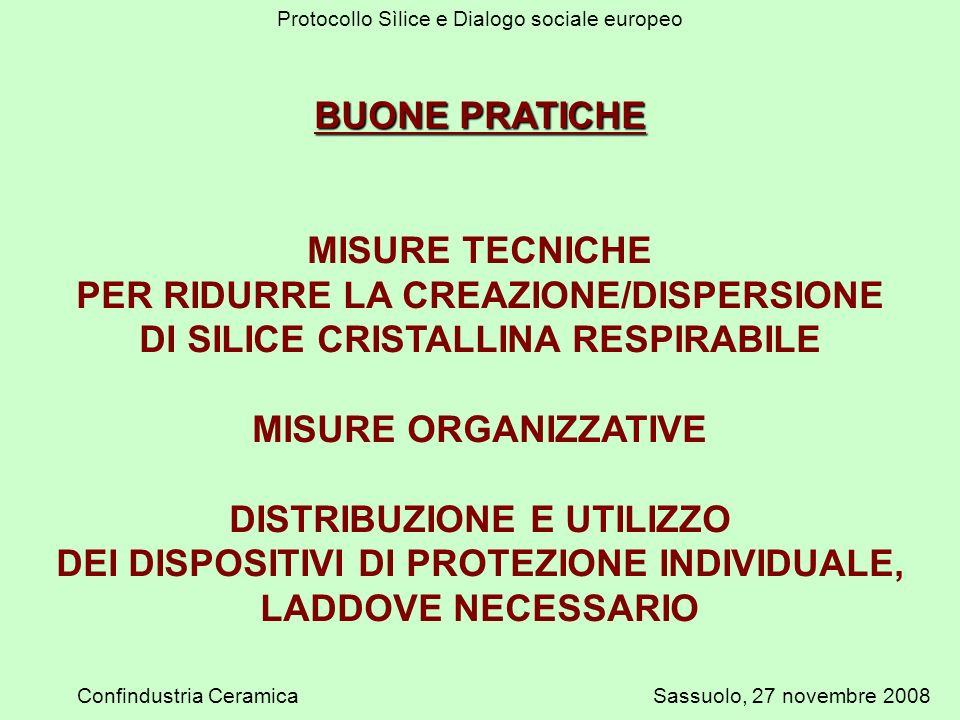 Protocollo Sìlice e Dialogo sociale europeo Confindustria CeramicaSassuolo, 27 novembre 2008 BUONE PRATICHE MISURE TECNICHE PER RIDURRE LA CREAZIONE/DISPERSIONE DI SILICE CRISTALLINA RESPIRABILE MISURE ORGANIZZATIVE DISTRIBUZIONE E UTILIZZO DEI DISPOSITIVI DI PROTEZIONE INDIVIDUALE, LADDOVE NECESSARIO