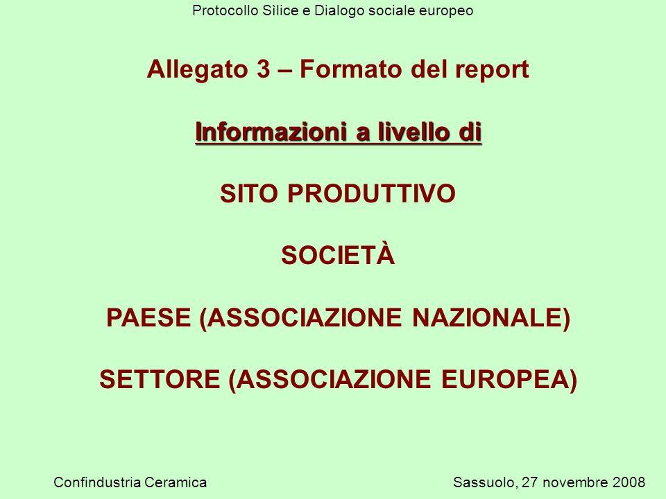Protocollo Sìlice e Dialogo sociale europeo Confindustria CeramicaSassuolo, 27 novembre 2008 Allegato 3 – Formato del report Informazioni a livello di SITO PRODUTTIVO SOCIETÀ PAESE (ASSOCIAZIONE NAZIONALE) SETTORE (ASSOCIAZIONE EUROPEA)