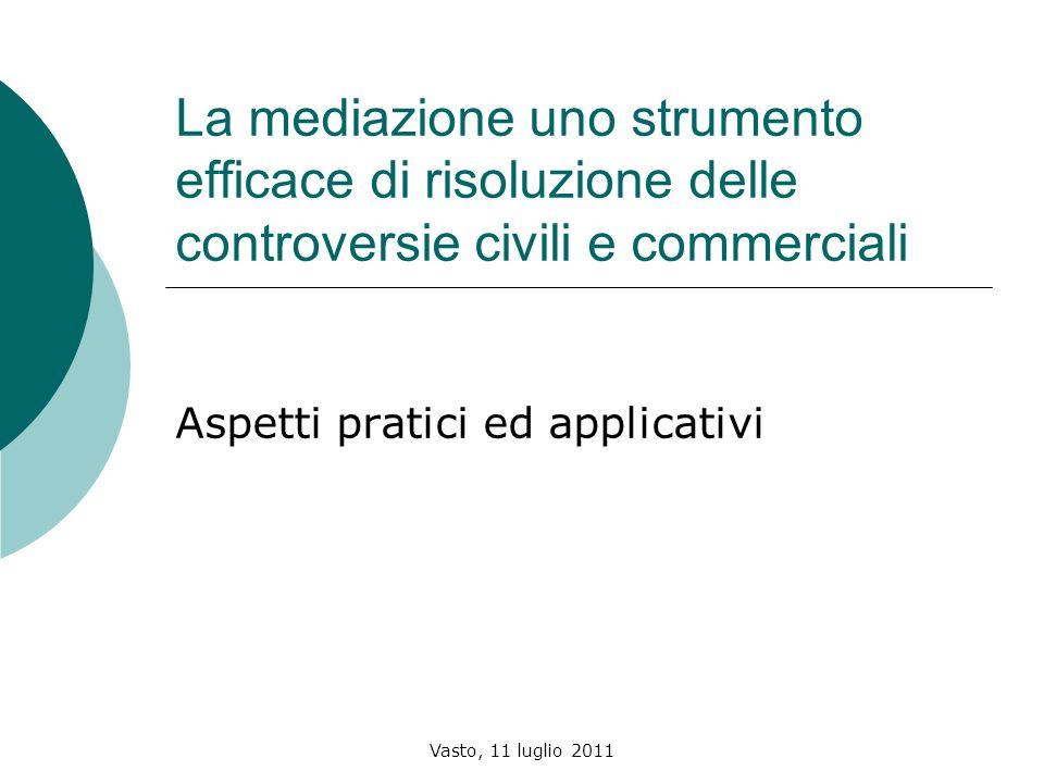 Vasto, 11 luglio 2011 La mediazione uno strumento efficace di risoluzione delle controversie civili e commerciali Aspetti pratici ed applicativi
