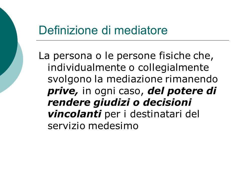 Definizione di mediatore La persona o le persone fisiche che, individualmente o collegialmente svolgono la mediazione rimanendo prive, in ogni caso, del potere di rendere giudizi o decisioni vincolanti per i destinatari del servizio medesimo