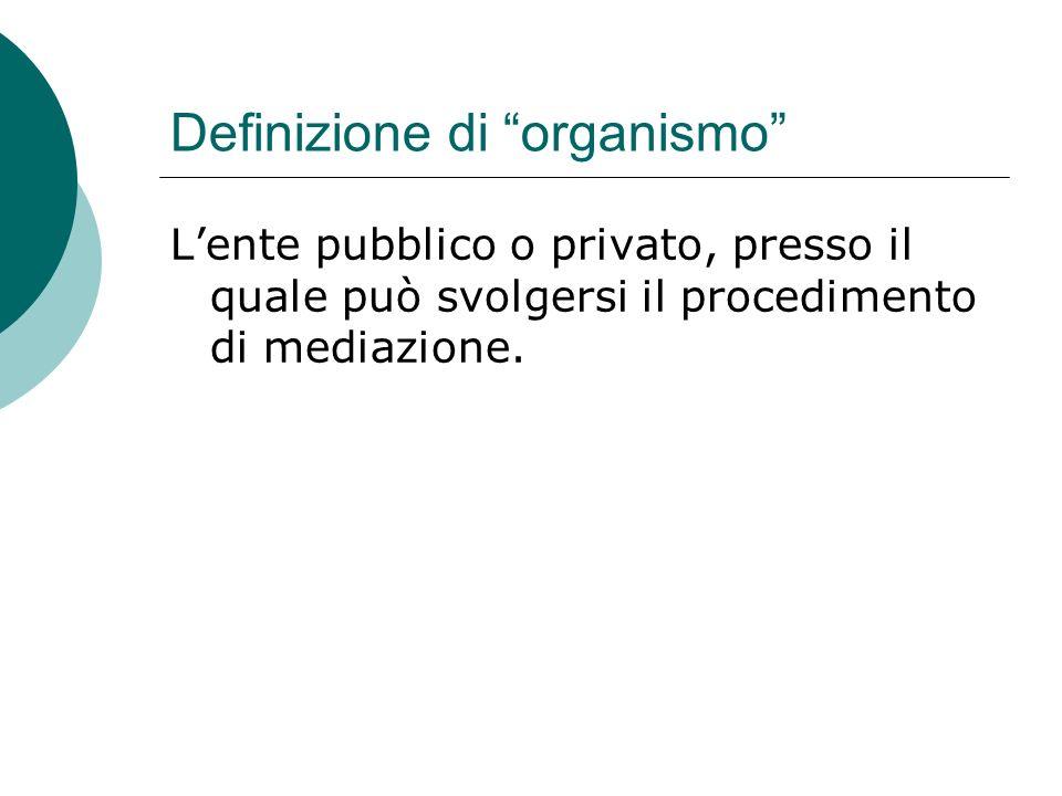 Definizione di organismo Lente pubblico o privato, presso il quale può svolgersi il procedimento di mediazione.