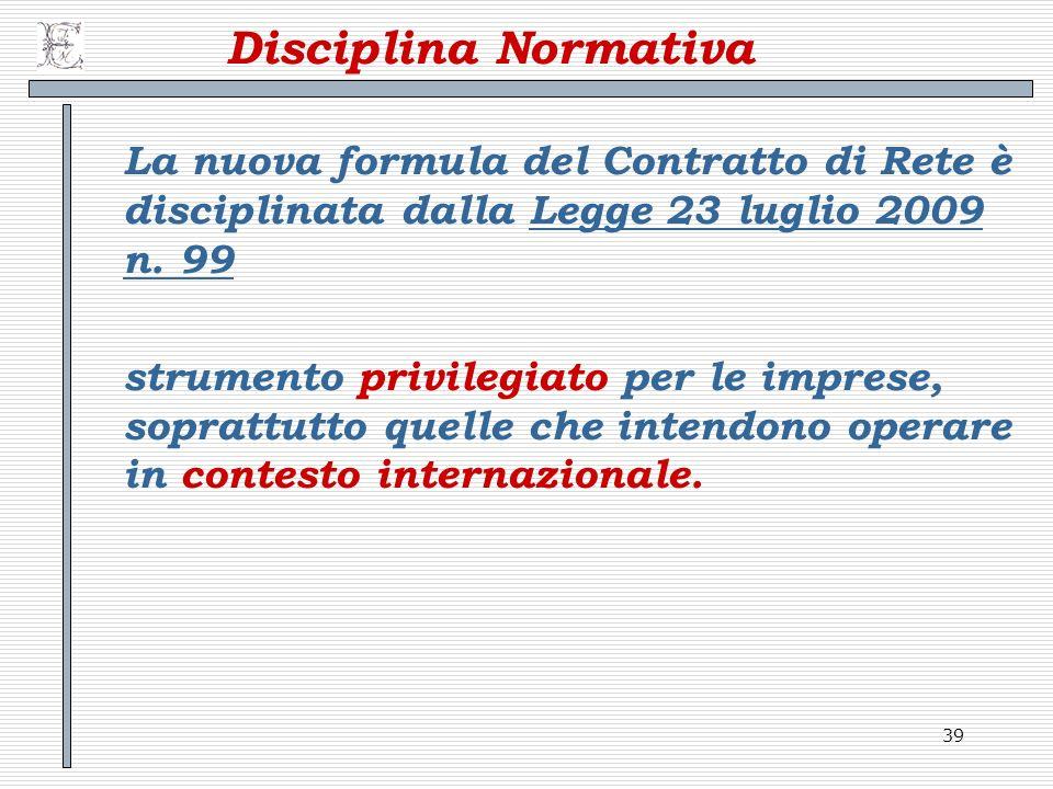 39 Disciplina Normativa La nuova formula del Contratto di Rete è disciplinata dalla Legge 23 luglio 2009 n. 99Legge 23 luglio 2009 n. 99 strumento pri