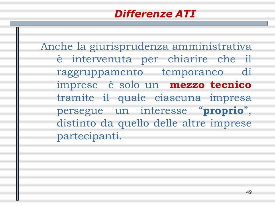 49 Differenze ATI Anche la giurisprudenza amministrativa è intervenuta per chiarire che il raggruppamento temporaneo di imprese è solo un mezzo tecnic