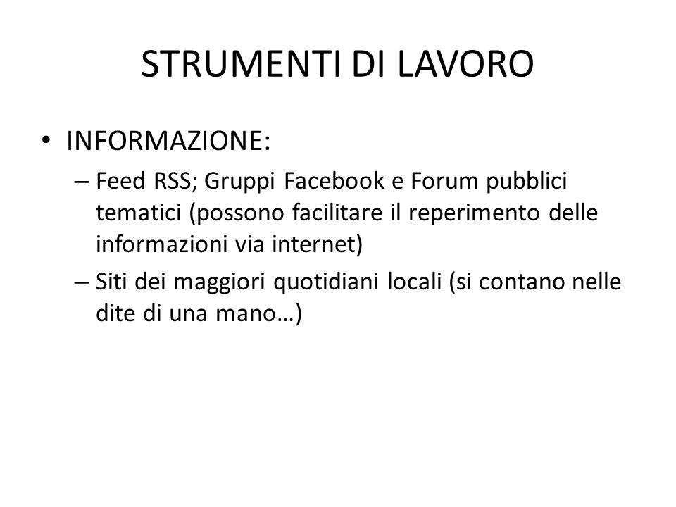 STRUMENTI DI LAVORO INFORMAZIONE: – Feed RSS; Gruppi Facebook e Forum pubblici tematici (possono facilitare il reperimento delle informazioni via internet) – Siti dei maggiori quotidiani locali (si contano nelle dite di una mano…)