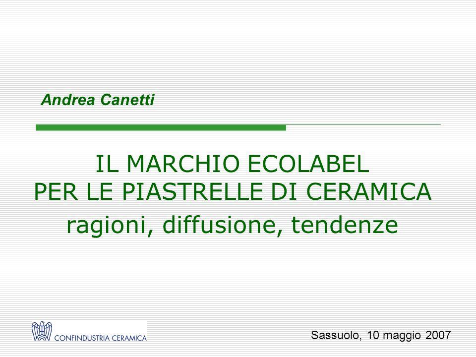 Andrea Canetti IL MARCHIO ECOLABEL PER LE PIASTRELLE DI CERAMICA ragioni, diffusione, tendenze Sassuolo, 10 maggio 2007
