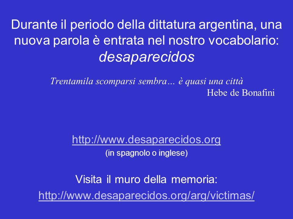 Durante il periodo della dittatura argentina, una nuova parola è entrata nel nostro vocabolario: desaparecidos Trentamila scomparsi sembra… è quasi una città Hebe de Bonafini http://www.desaparecidos.org (in spagnolo o inglese) Visita il muro della memoria: http://www.desaparecidos.org/arg/victimas/