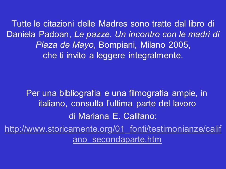 Tutte le citazioni delle Madres sono tratte dal libro di Daniela Padoan, Le pazze. Un incontro con le madri di Plaza de Mayo, Bompiani, Milano 2005, c