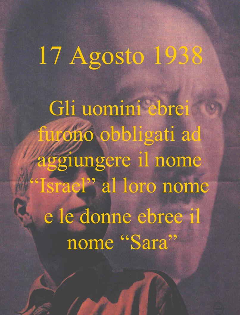17 Agosto 1938 Gli uomini ebrei furono obbligati ad aggiungere il nome Israel al loro nome e le donne ebree il nome Sara