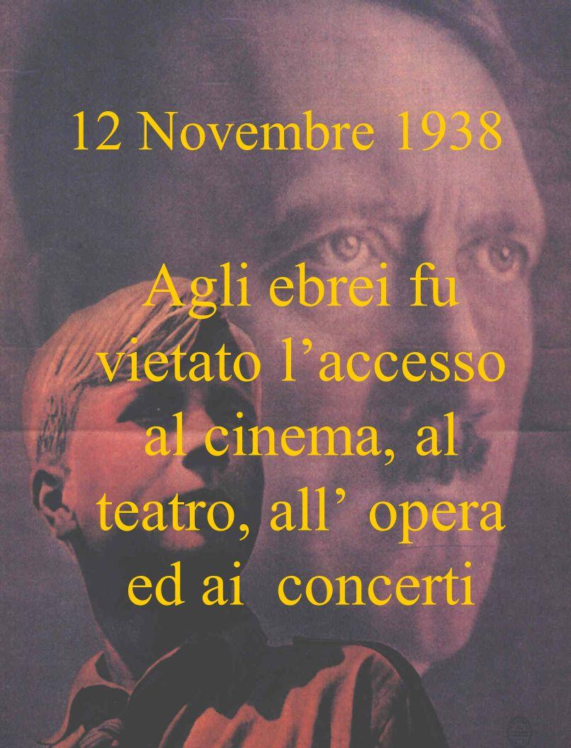 12 Novembre 1938 Agli ebrei fu vietato laccesso al cinema, al teatro, all opera ed ai concerti