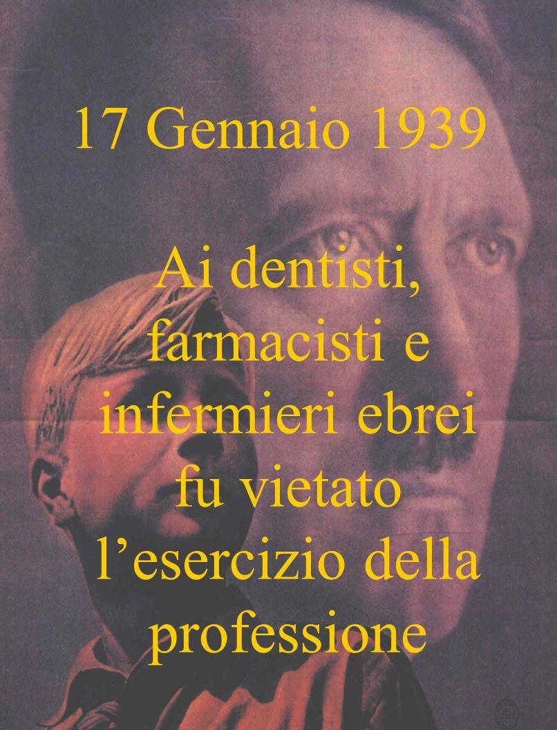 17 Gennaio 1939 Ai dentisti, farmacisti e infermieri ebrei fu vietato lesercizio della professione