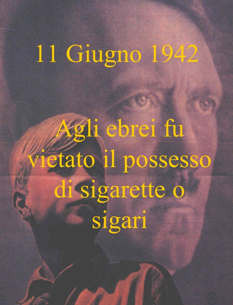 11 Giugno 1942 Agli ebrei fu vietato il possesso di sigarette o sigari