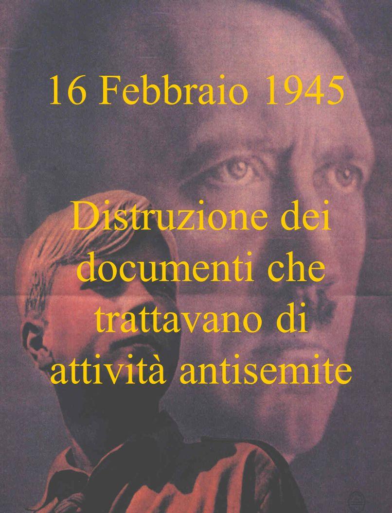 16 Febbraio 1945 Distruzione dei documenti che trattavano di attività antisemite