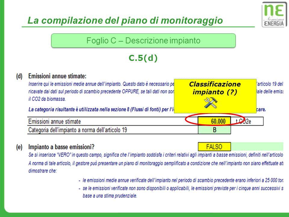 La compilazione del piano di monitoraggio Foglio C – Descrizione impianto C.5(d) Classificazione impianto (?)