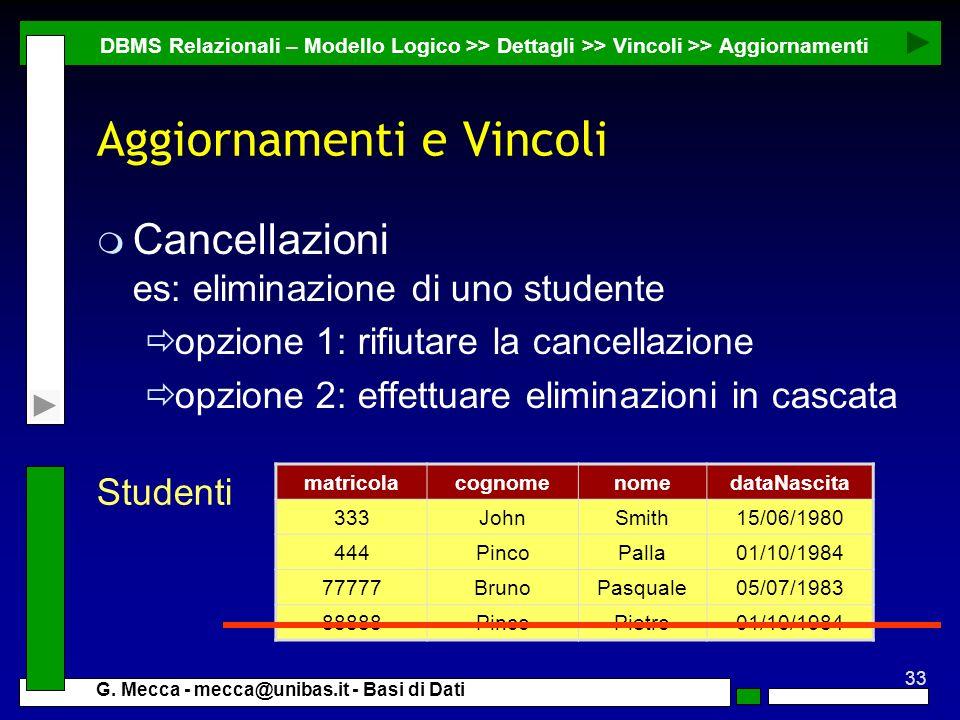 33 G. Mecca - mecca@unibas.it - Basi di Dati Aggiornamenti e Vincoli m Cancellazioni es: eliminazione di uno studente opzione 1: rifiutare la cancella