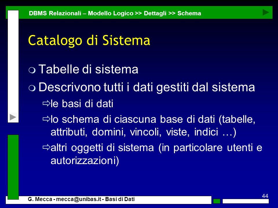 44 G. Mecca - mecca@unibas.it - Basi di Dati Catalogo di Sistema m Tabelle di sistema m Descrivono tutti i dati gestiti dal sistema le basi di dati lo