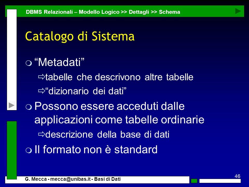 46 G. Mecca - mecca@unibas.it - Basi di Dati Catalogo di Sistema m Metadati tabelle che descrivono altre tabelle dizionario dei dati m Possono essere