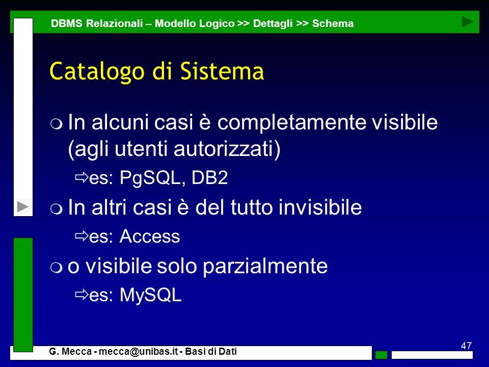 47 G. Mecca - mecca@unibas.it - Basi di Dati Catalogo di Sistema m In alcuni casi è completamente visibile (agli utenti autorizzati) es: PgSQL, DB2 m