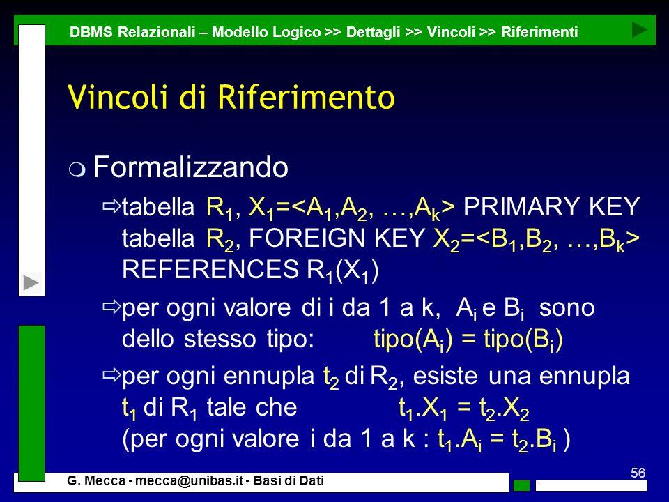 56 G. Mecca - mecca@unibas.it - Basi di Dati Vincoli di Riferimento m Formalizzando tabella R 1, X 1 = PRIMARY KEY tabella R 2, FOREIGN KEY X 2 = REFE