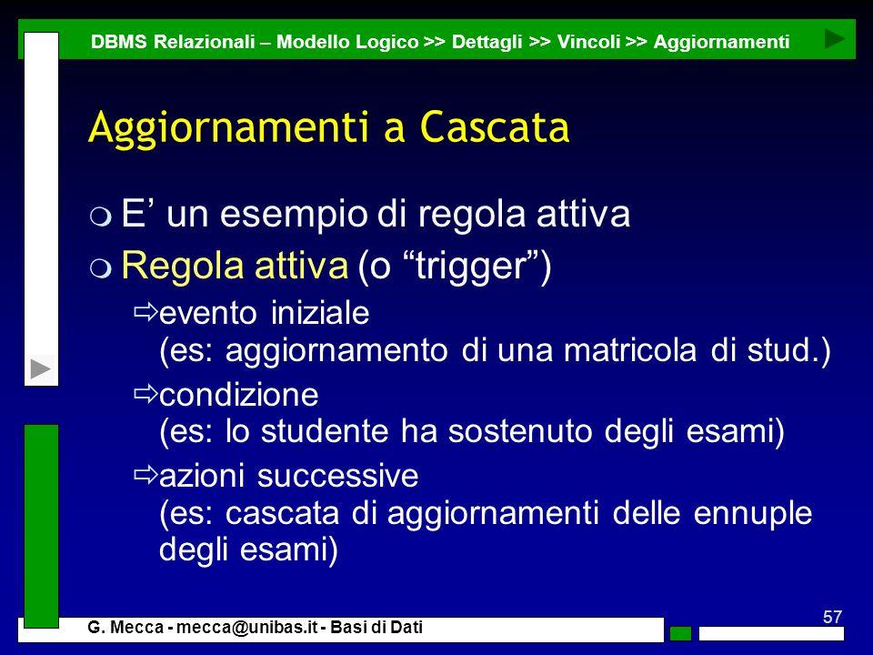 57 G. Mecca - mecca@unibas.it - Basi di Dati Aggiornamenti a Cascata m E un esempio di regola attiva m Regola attiva (o trigger) evento iniziale (es: