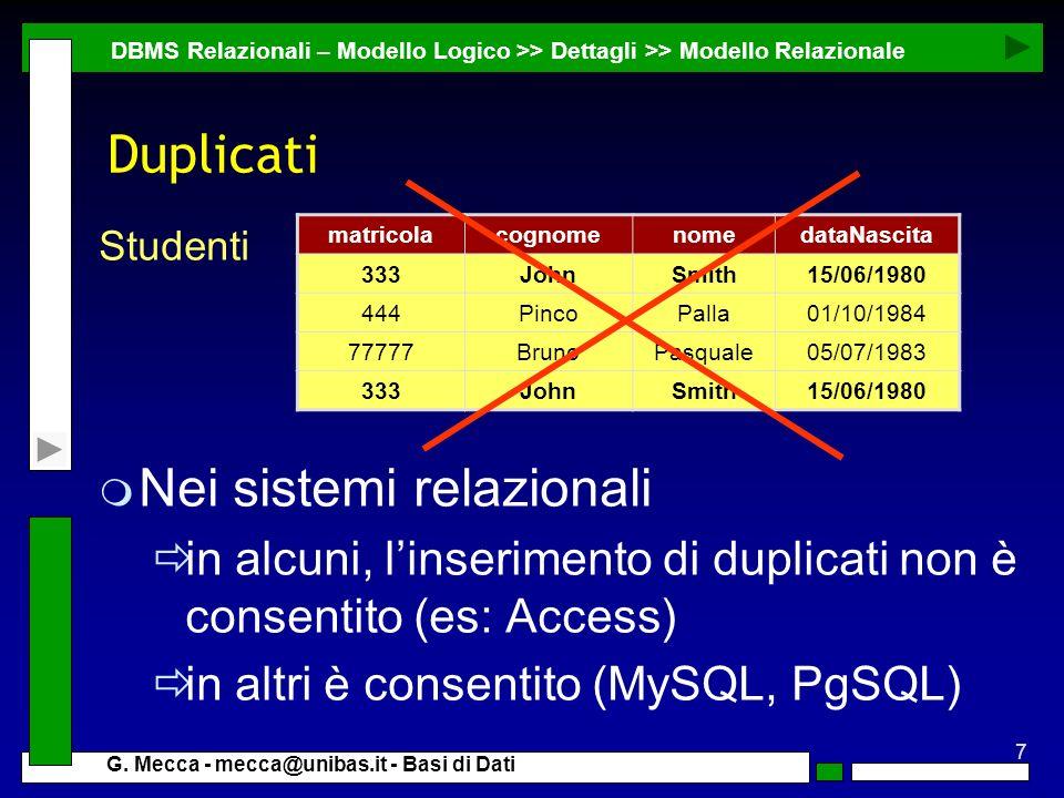 7 G. Mecca - mecca@unibas.it - Basi di Dati Duplicati DBMS Relazionali – Modello Logico >> Dettagli >> Modello Relazionale m Nei sistemi relazionali i