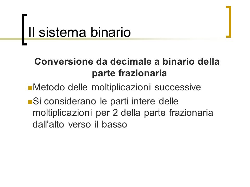 Il sistema binario Conversione da decimale a binario della parte frazionaria Metodo delle moltiplicazioni successive Si considerano le parti intere de