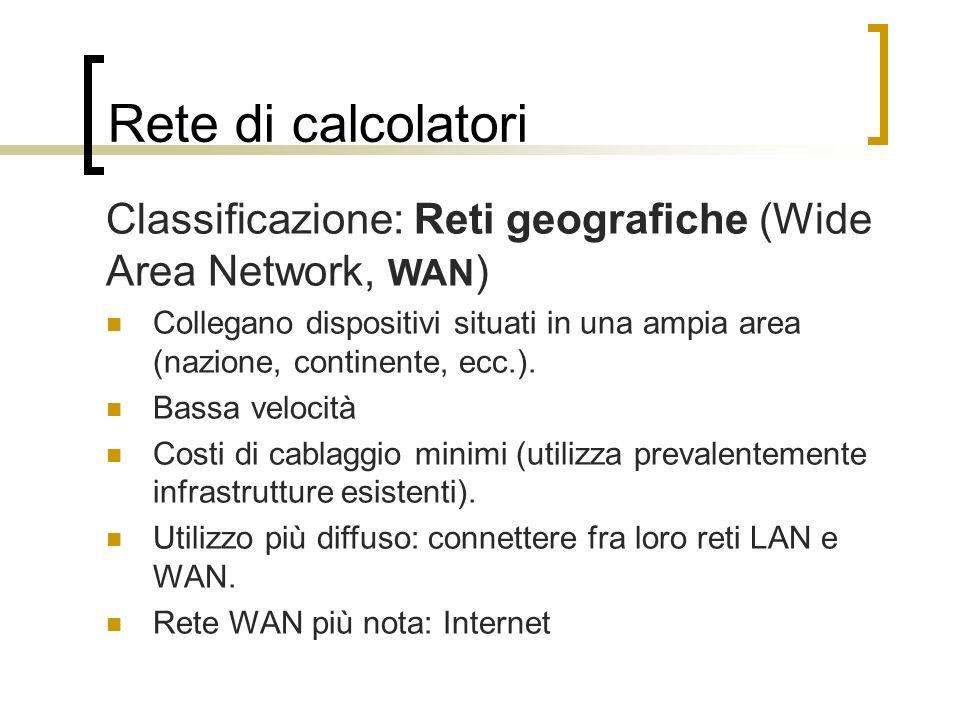 Rete di calcolatori Classificazione: Reti geografiche (Wide Area Network, WAN ) Collegano dispositivi situati in una ampia area (nazione, continente,