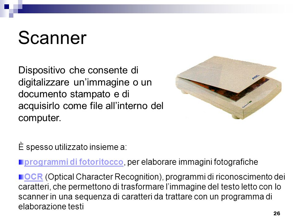 26 Scanner Dispositivo che consente di digitalizzare unimmagine o un documento stampato e di acquisirlo come file allinterno del computer. È spesso ut