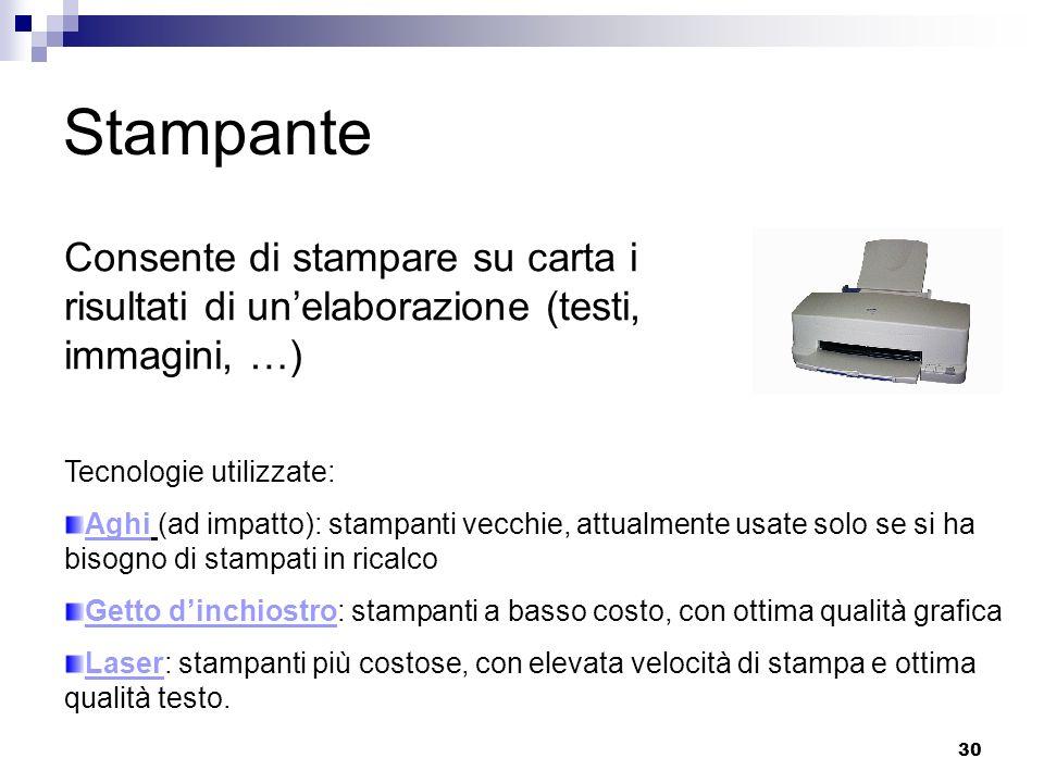 30 Stampante Consente di stampare su carta i risultati di unelaborazione (testi, immagini, …) Tecnologie utilizzate: Aghi (ad impatto): stampanti vecc