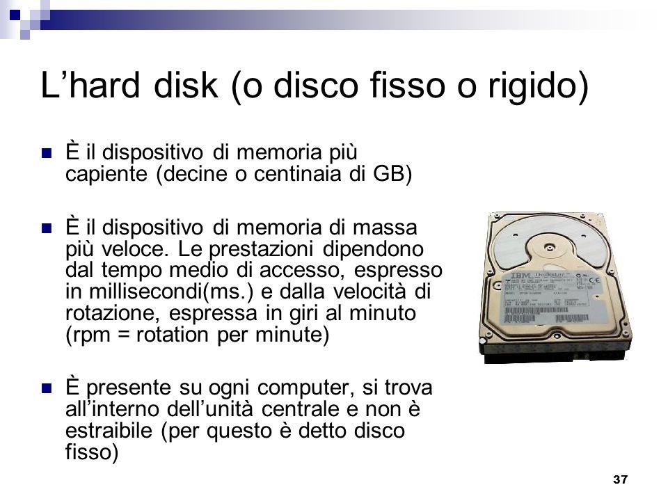 37 Lhard disk (o disco fisso o rigido) È il dispositivo di memoria più capiente (decine o centinaia di GB) È il dispositivo di memoria di massa più veloce.