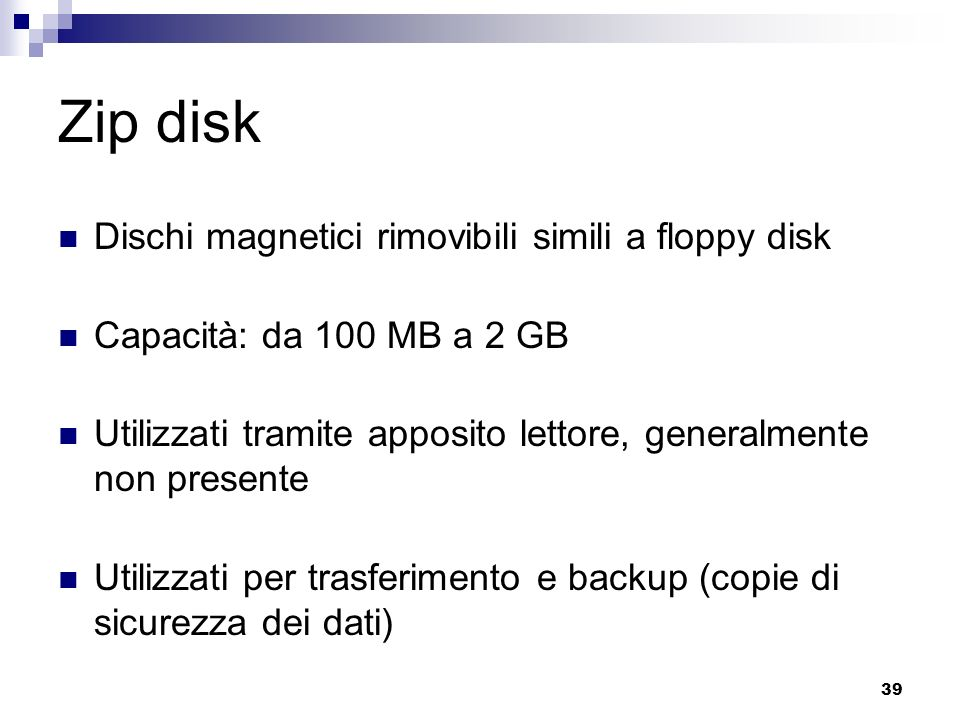 39 Zip disk Dischi magnetici rimovibili simili a floppy disk Capacità: da 100 MB a 2 GB Utilizzati tramite apposito lettore, generalmente non presente Utilizzati per trasferimento e backup (copie di sicurezza dei dati)