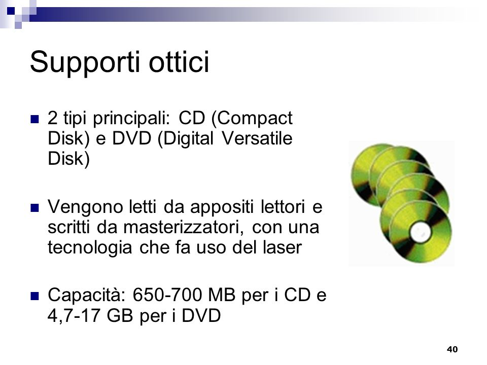 40 Supporti ottici 2 tipi principali: CD (Compact Disk) e DVD (Digital Versatile Disk) Vengono letti da appositi lettori e scritti da masterizzatori, con una tecnologia che fa uso del laser Capacità: 650-700 MB per i CD e 4,7-17 GB per i DVD