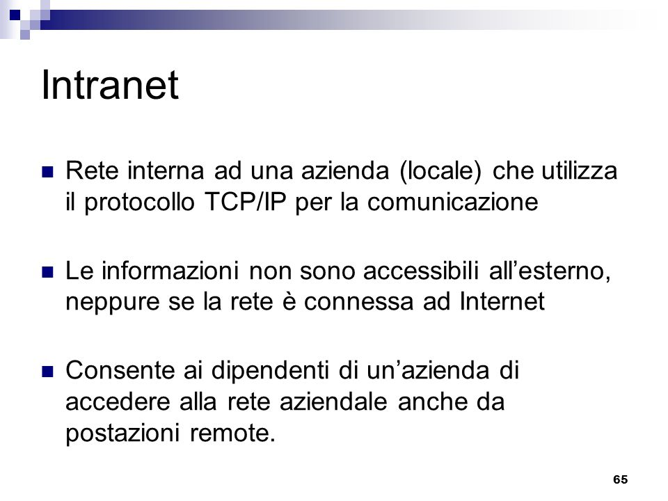 65 Intranet Rete interna ad una azienda (locale) che utilizza il protocollo TCP/IP per la comunicazione Le informazioni non sono accessibili allesterno, neppure se la rete è connessa ad Internet Consente ai dipendenti di unazienda di accedere alla rete aziendale anche da postazioni remote.