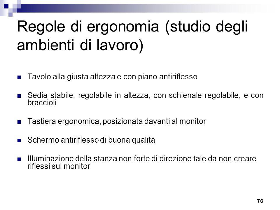 76 Regole di ergonomia (studio degli ambienti di lavoro) Tavolo alla giusta altezza e con piano antiriflesso Sedia stabile, regolabile in altezza, con