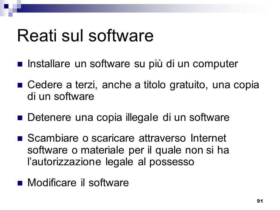 91 Reati sul software Installare un software su più di un computer Cedere a terzi, anche a titolo gratuito, una copia di un software Detenere una copi