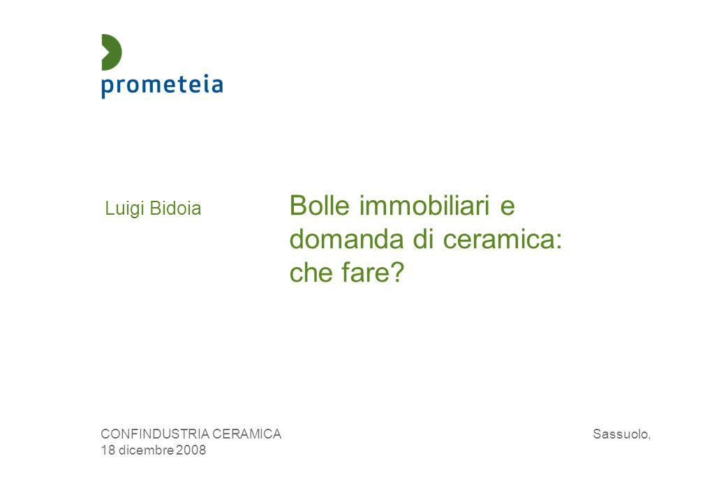 Luigi Bidoia Bolle immobiliari e domanda di ceramica: che fare? CONFINDUSTRIA CERAMICA Sassuolo, 18 dicembre 2008