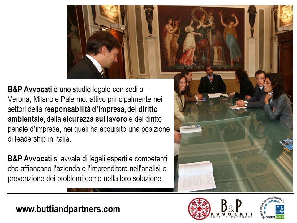 www.buttiandpartners.com B&P Avvocati è uno studio B&P Avvocati è uno studio legale con sedi a Verona, Milano e Palermo, attivo principalmente nei settori della responsabilità dimpresa, del diritto ambientale, della sicurezza sul lavoro e del diritto penale dimpresa, nei quali ha acquisito una posizione di leadership in Italia.