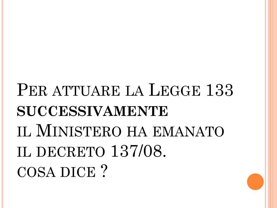 P ER ATTUARE LA L EGGE 133 SUCCESSIVAMENTE IL M INISTERO HA EMANATO IL DECRETO 137/08. COSA DICE ?