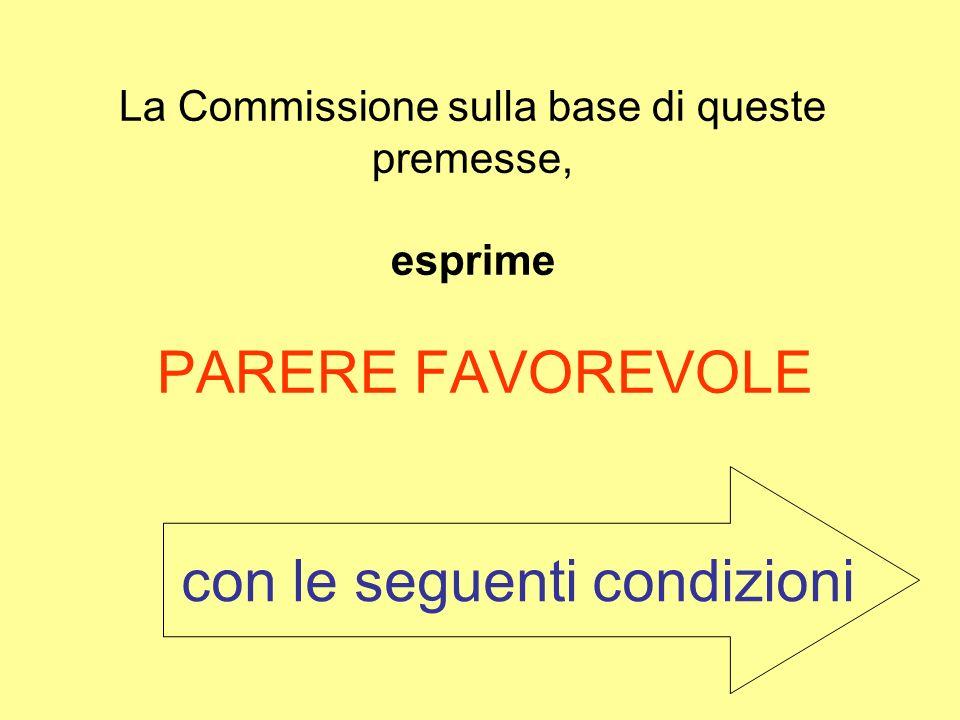 La Commissione sulla base di queste premesse, esprime PARERE FAVOREVOLE con le seguenti condizioni