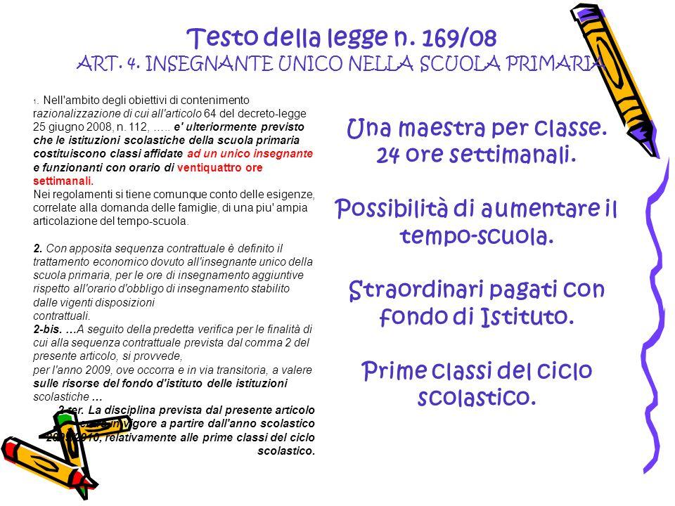 Testo della legge n. 169/08 ART. 4. INSEGNANTE UNICO NELLA SCUOLA PRIMARIA Una maestra per classe. 24 ore settimanali. Possibilità di aumentare il tem